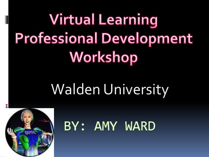By: Amy Ward<br />Walden University<br />Virtual Learning<br />Professional Development<br />Workshop<br />