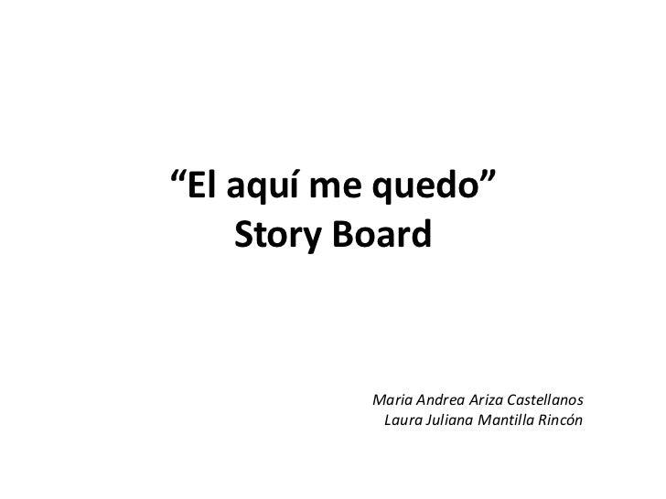 """""""El aquí me quedo""""StoryBoard<br />Maria Andrea Ariza Castellanos<br />Laura Juliana Mantilla Rincón<br />"""