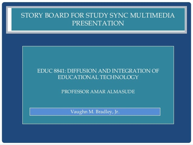 STORY BOARD FOR STUDY SYNC MULTIMEDIA            PRESENTATION   EDUC 8841: DIFFUSION AND INTEGRATION OF         EDUCATIONA...