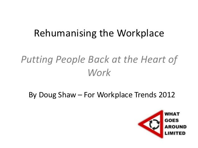 Rehumanising the WorkplacePutting People Back at the Heart of               Work By Doug Shaw – For Workplace Trends 2012