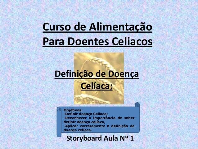 Definição de Doença Celíaca; Storyboard Aula Nº 1 Curso de Alimentação Para Doentes Celiacos Objetivos: -Definir doença Ce...