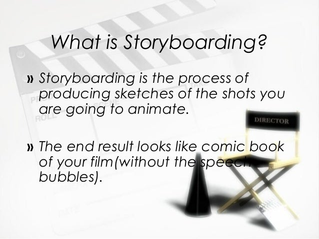 What is Storyboarding?» Storyboarding is the process ofproducing sketches of the shots youare going to animate.» The end r...