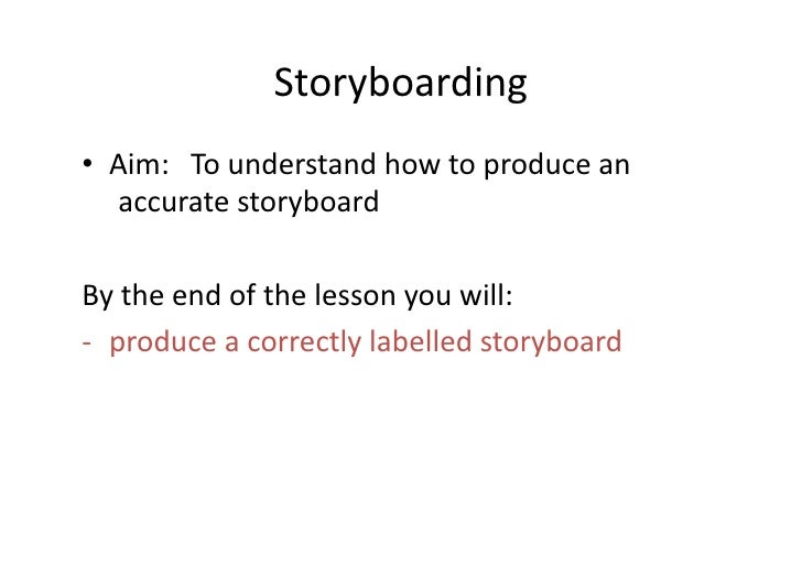 Storyboarding	  •  Aim: 	  To	  understand	  how	  to	  produce	  an	   	     	  accurate	  storyboard	  By	  the	  end	  ...