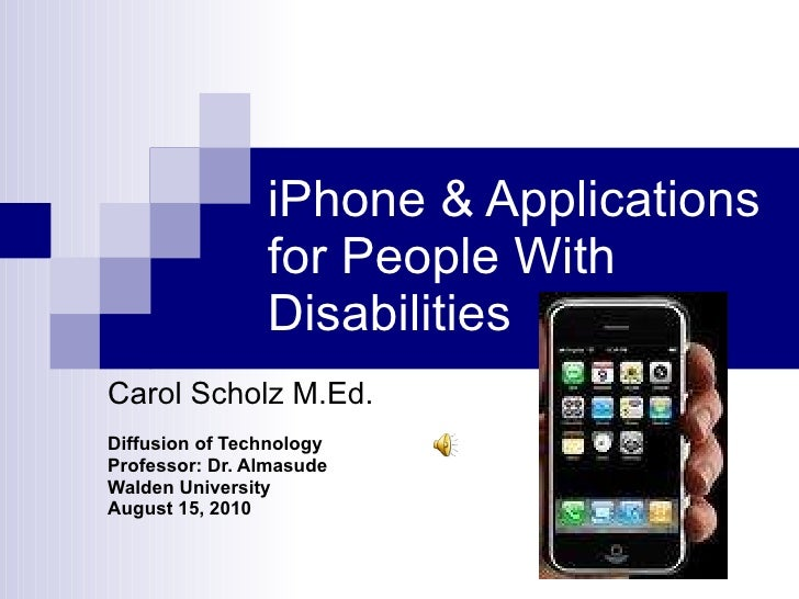 iPhone & Applications for People With Disabilities Carol Scholz M.Ed. Diffusion of Technology Professor: Dr. Almasude Wald...