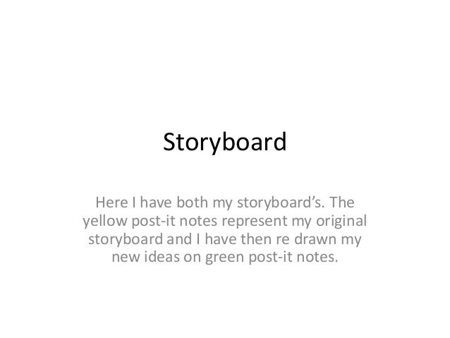Storyboard Here I have both my storyboard's. The yellow post-it notes represent my original storyboard and I have then re ...