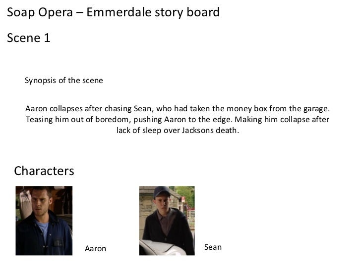 Soap Opera – Emmerdale story boardScene 1  Synopsis of the scene  Aaron collapses after chasing Sean, who had taken the mo...