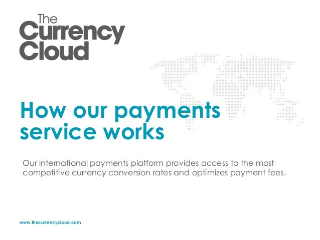 www.thecurrencycloud.com How our payments service works Our international payments platform provides access to the most co...