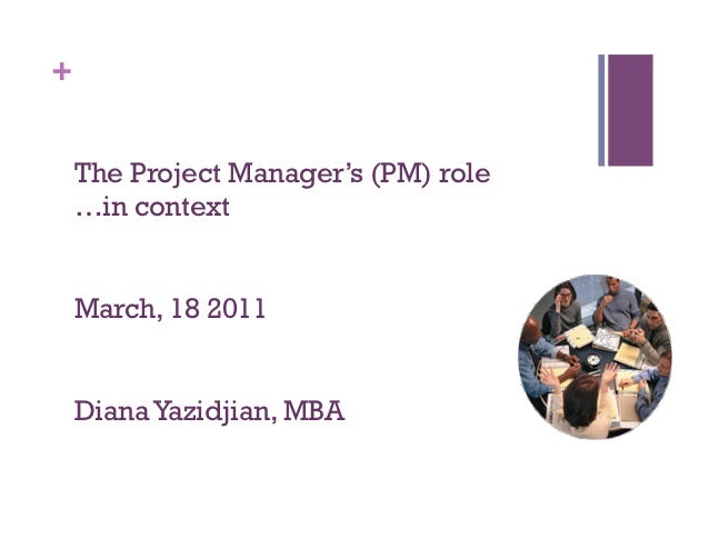 +    The Project Manager's (PM) role    …in context    March, 18 2011    Diana Yazidjian, MBA