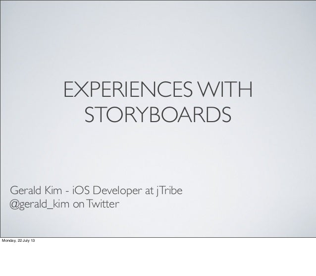 EXPERIENCES WITH STORYBOARDS Gerald Kim - iOS Developer at jTribe @gerald_kim onTwitter Monday, 22 July 13