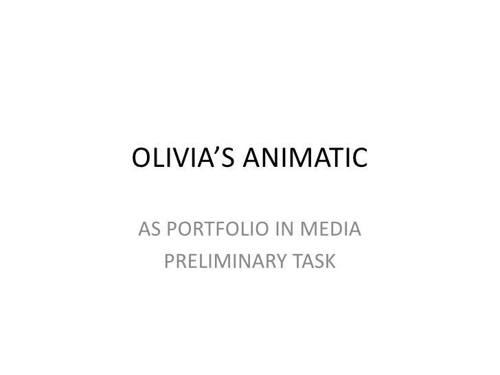 OLIVIA'S ANIMATIC<br />AS PORTFOLIO IN MEDIA<br />PRELIMINARY TASK<br />