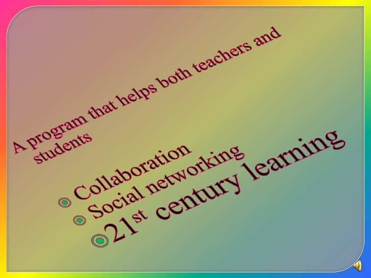 A program that helps both teachers and students <br /> Collaboration<br /> Social networking <br />21st century learning<b...