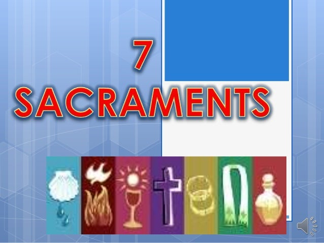 Baptism Eucharist Holy Orders Confirmation Reconciliation Anointing of the Sick Marriage
