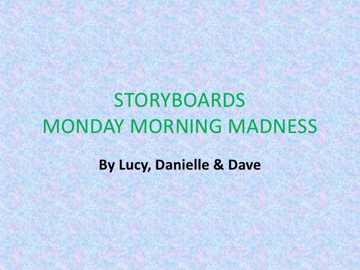 STORYBOARDSMONDAY MORNING MADNESS<br />By Lucy, Danielle & Dave<br />