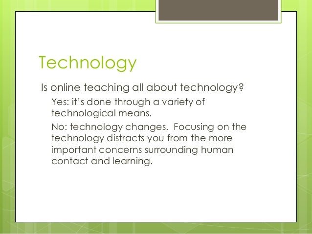 Technology Is online teaching all about technology? Yes: it's done through a variety of technological means. No: technolog...