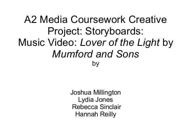 A2 Media Coursework CreativeProject: Storyboards:Music Video: Lover of the Light byMumford and SonsbyJoshua MillingtonLydi...