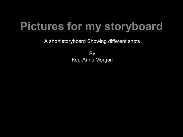 Pictures for my storyboard    A short storyboard Showing different shots                     By               Kee-Anna Mor...