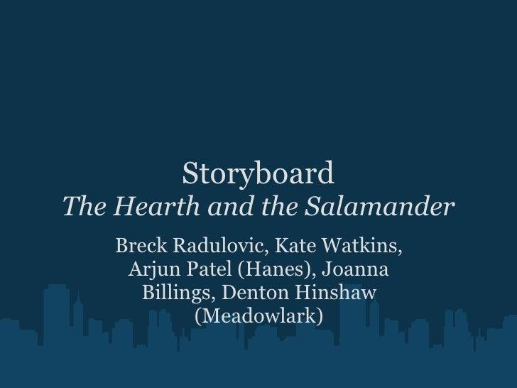 Storyboard The Hearth and the Salamander Breck Radulovic, Kate Watkins, Arjun Patel (Hanes), Joanna Billings, Denton Hinsh...