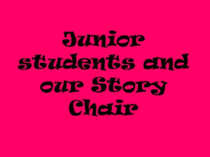 Juniorstudents and  our Story    Chair
