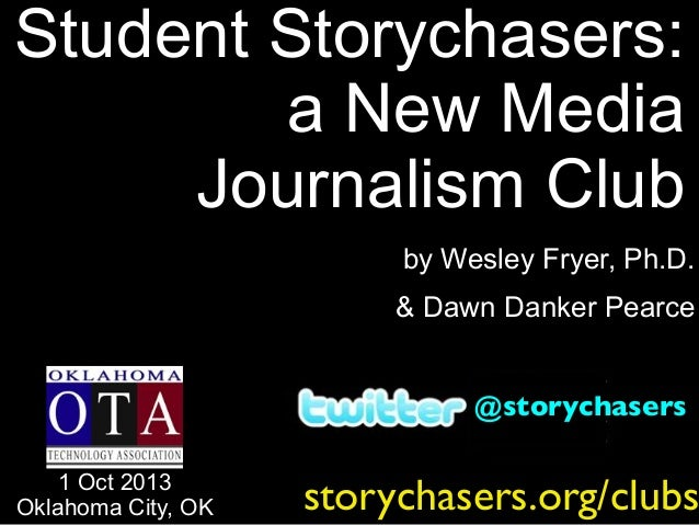 by Wesley Fryer, Ph.D. & Dawn Danker Pearce Student Storychasers: a New Media Journalism Club 1 Oct 2013 Oklahoma City, OK...