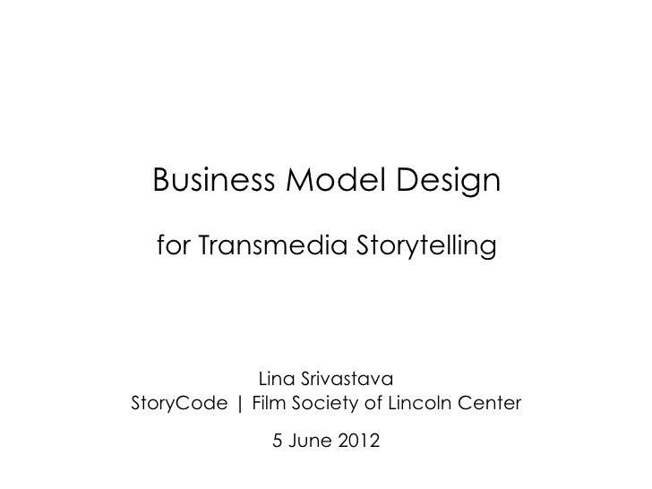 Business Model Design  for Transmedia Storytelling             Lina SrivastavaStoryCode | Film Society of Lincoln Center  ...