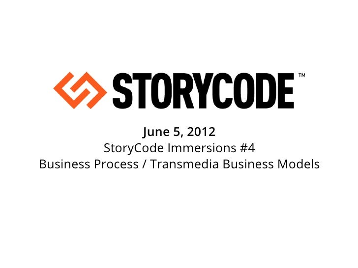 June 5, 2012          StoryCode Immersions #4Business Process / Transmedia Business Models