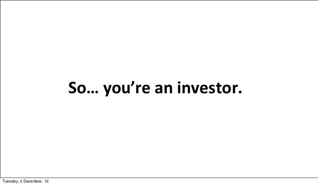 So… you're an investor.Tuesday, 4 December, 12