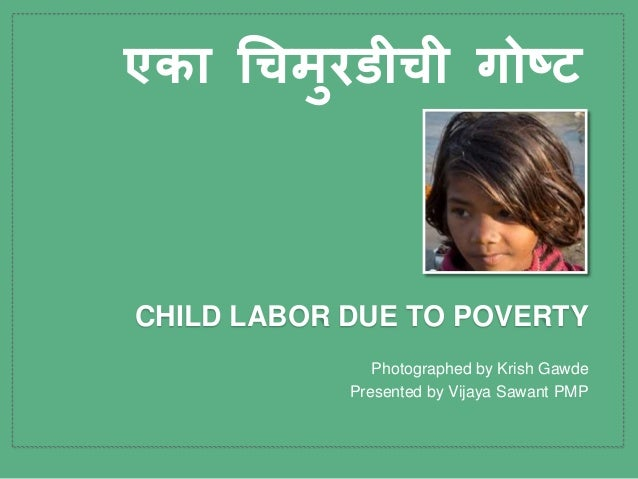 Photographed by Krish Gawde Presented by Vijaya Sawant PMP CHILD LABOR DUE TO POVERTY एका चिमुरडीिी गोष्ट