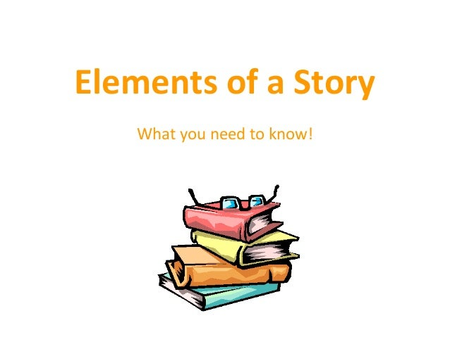 Elements of a Story What you need to know!