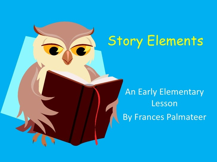 Story Elements  An Early Elementary         Lesson  By Frances Palmateer