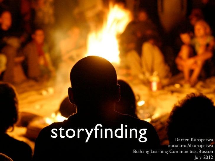 storyfinding                  Darren Kuropatwa                          about.me/dkuropatwa         Building Learning Commu...