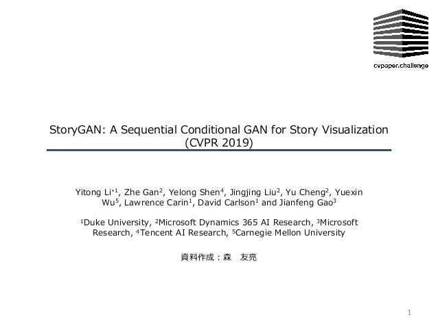 StoryGAN: A Sequential Conditional GAN for Story Visualization (CVPR 2019) Yitong Li∗1, Zhe Gan2, Yelong Shen4, Jingjing L...