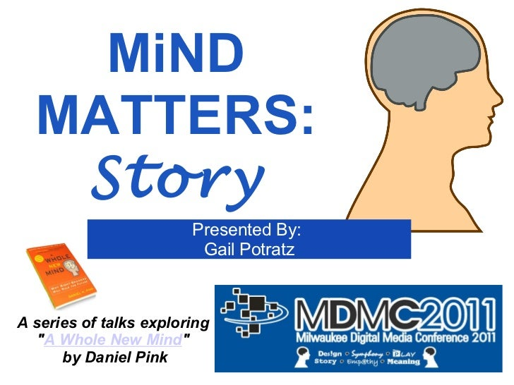 "MiND MATTERS: Story A series of talks exploring  "" A Whole New Mind ""  by Daniel Pink Presented By:  Gail Potratz"