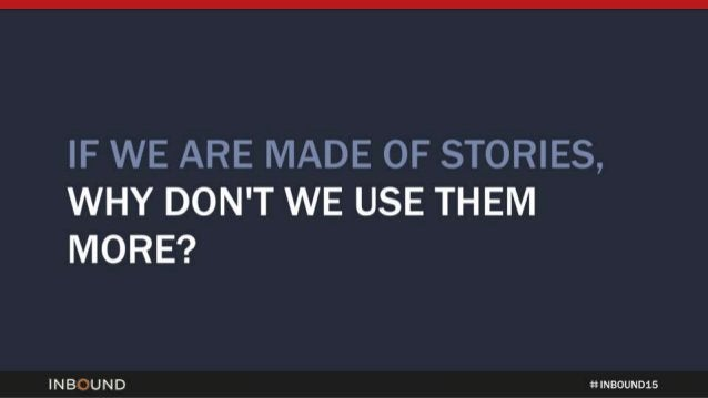 IF WE ARE MADE OF STORIES,  WHY DON'T WE USE THEM MORE?   INBOUND tt NNNNNNN 15
