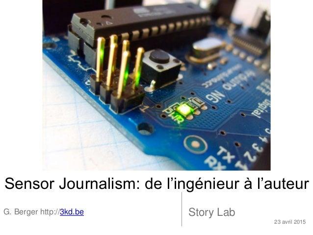 Sensor Journalism: de l'ingénieur à l'auteur G. Berger http://3kd.be Story Lab 23 avril 2015