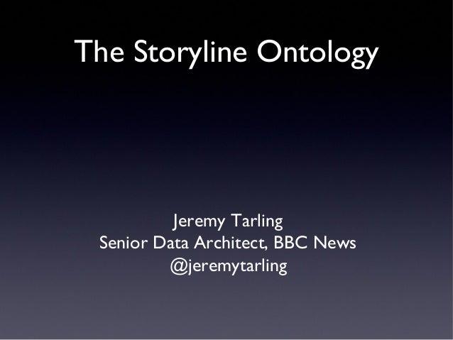 The Storyline Ontology  Jeremy Tarling Senior Data Architect, BBC News @jeremytarling