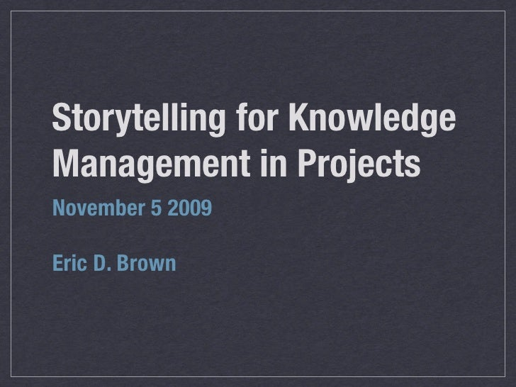 Storytelling for Knowledge Management in Projects November 5 2009  Eric D. Brown