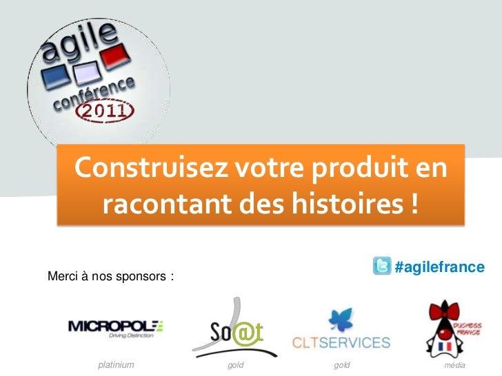 Construisez votre produit enracontant des histoires !<br /> #agilefrance<br />Merci à nos sponsors:<br />platinium<br />g...