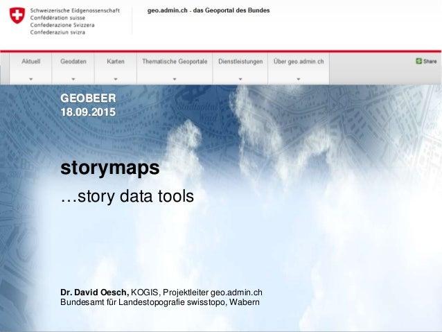 GEOBEER 18.09.2015 storymaps …story data tools Dr. David Oesch, KOGIS, Projektleiter geo.admin.ch Bundesamt für Landestopo...