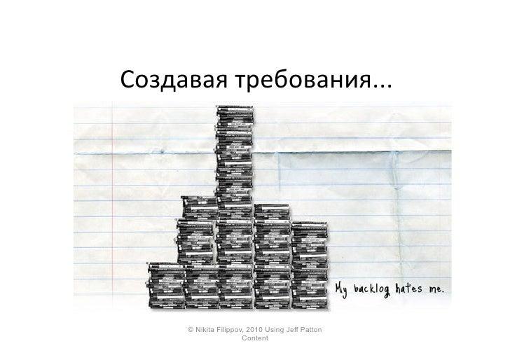 Создавая  требования...              © Nikita Filippov, 2010 Using Jeff Patton                         Content