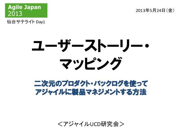 ユーザーストーリー・マッピング2013年5月24日(金)二次元のプロダクト・バックログを使ってアジャイルに製品マネジメントする方法<アジャイルUCD研究会>仙台サテライト Day1