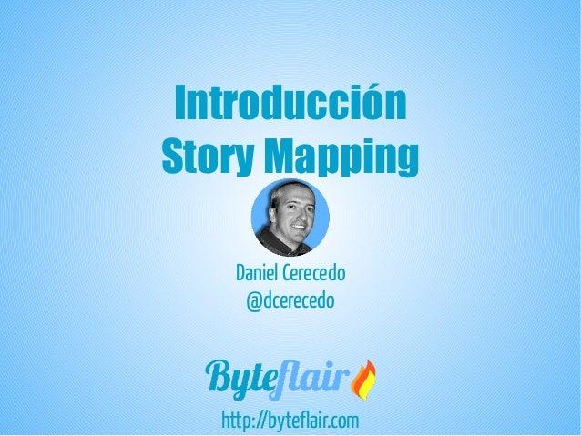 Introducción Story Mapping http://byteflair.com Daniel Cerecedo @dcerecedo