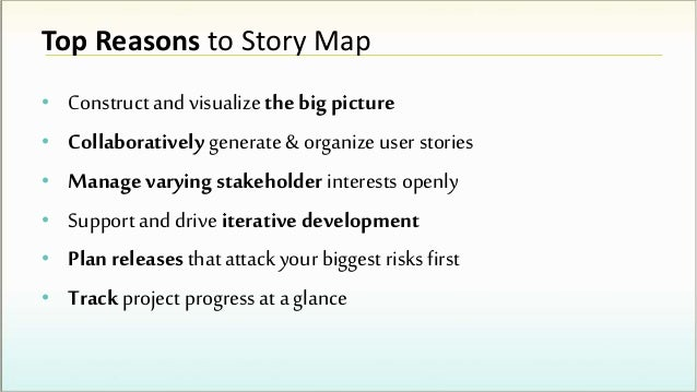 Top Reasons to Story Map • Construct and visualize the big picture • Collaboratively generate & organize user stories • Ma...