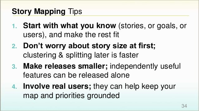Story Mapping Tips 1. Start with what you know (stories, or goals, or users), and make the rest fit 2. Don't worry about s...