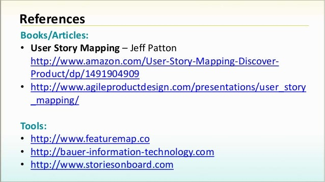 References Books/Articles: • User Story Mapping – Jeff Patton http://www.amazon.com/User-Story-Mapping-Discover- Product/d...