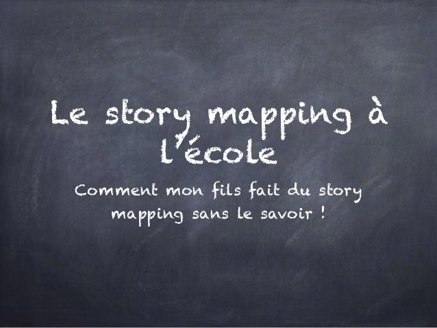 Le story mapping à l'école Comment mon fils fait du story mapping sans le savoir !