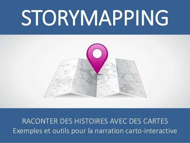 STORYMAPPING  RACONTER DES HISTOIRES AVEC DES CARTES  Exemples et outils pour la narration carto-interactive