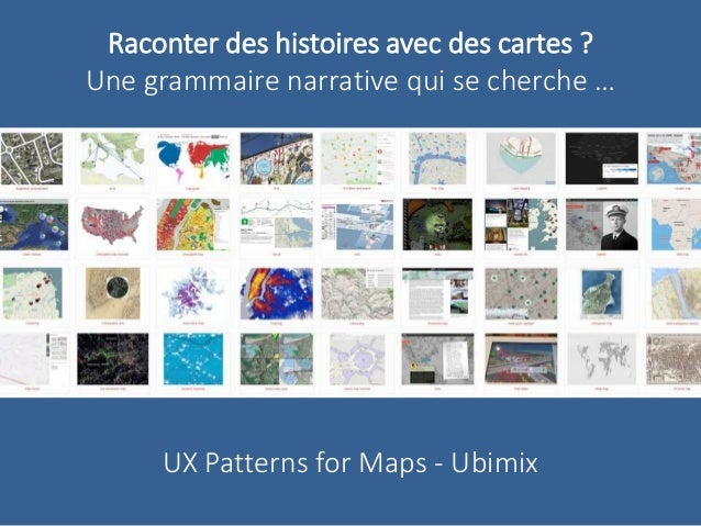 Raconter des histoires avec des cartes ?  Une grammaire narrative qui se cherche …  UX Patterns for Maps - Ubimix