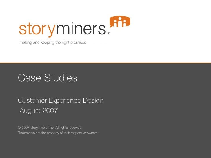 Case Studies Customer Experience Design August 2007 © 2007 storyminers, inc. All rights reserved. Trademarks are the prope...