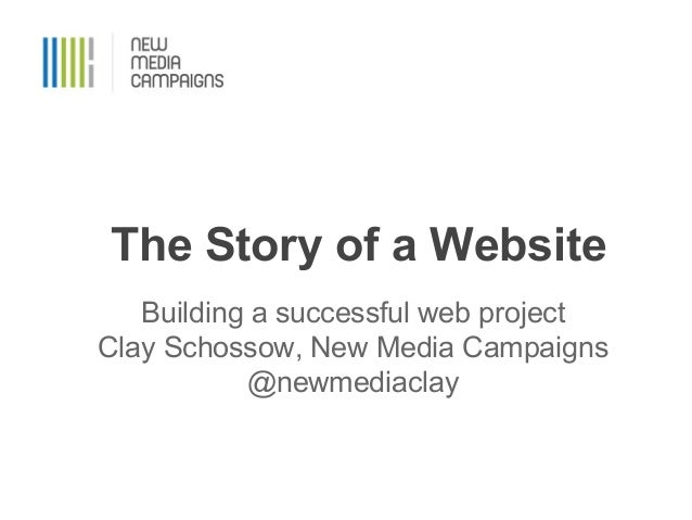 The Story of a Website Building a successful web project Clay Schossow, New Media Campaigns @newmediaclay
