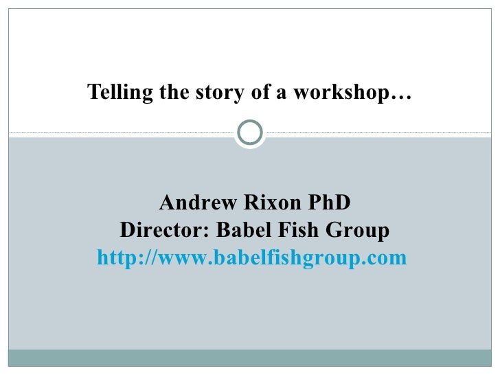 Telling the story of a workshop…           Andrew Rixon PhD   Director: Babel Fish Group http://www.babelfishgroup.com